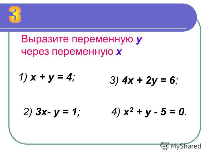 Выразите переменную у через переменную х 1) х + у = 4; 2) 3 х- у = 1; 3) 4 х + 2 у = 6; 4) х 2 + у - 5 = 0.