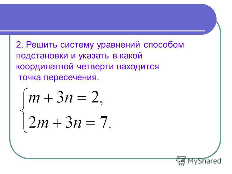 2. Решить систему уравнений способом подстановки и указать в какой координатной четверти находится точка пересечения.