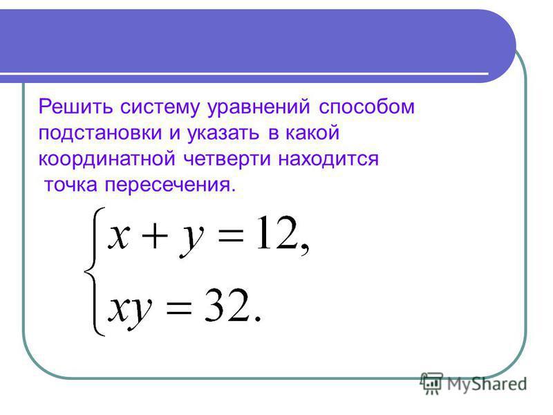 Решить систему уравнений способом подстановки и указать в какой координатной четверти находится точка пересечения.