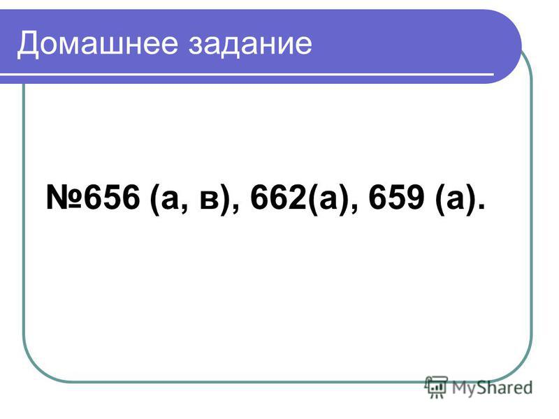 Домашнее задание 656 (а, в), 662(а), 659 (а).