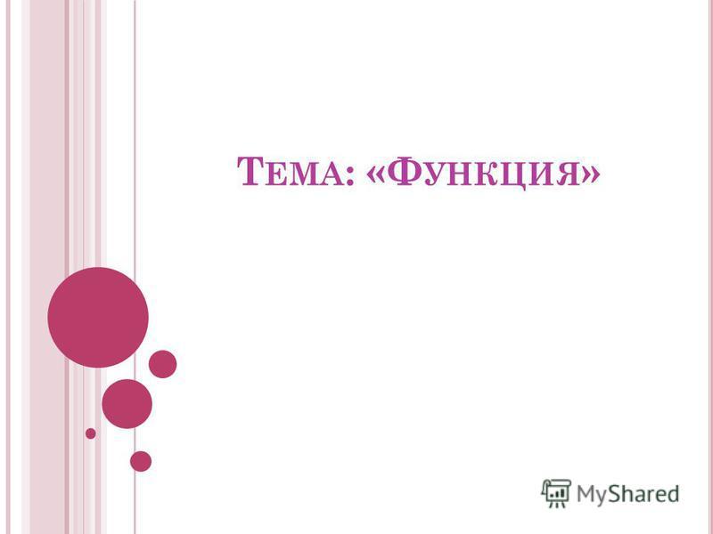 Т ЕМА : «Ф УНКЦИЯ »