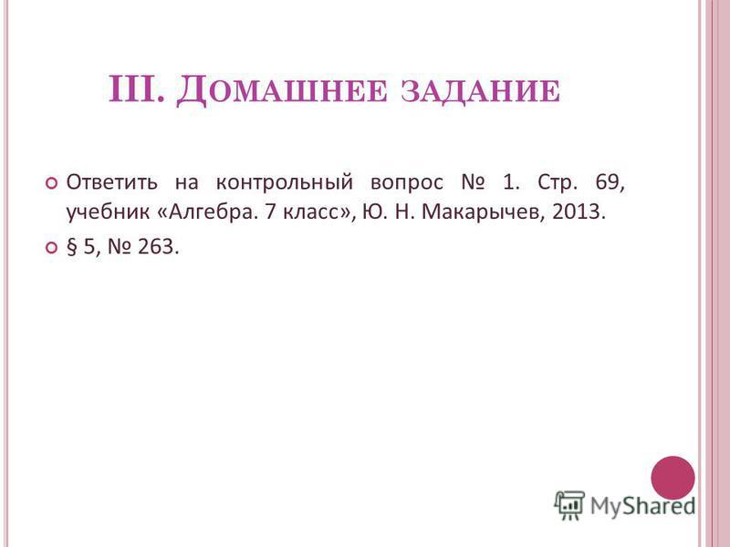 III. Д ОМАШНЕЕ ЗАДАНИЕ Ответить на контрольный вопрос 1. Стр. 69, учебник «Алгебра. 7 класс», Ю. Н. Макарычев, 2013. § 5, 263.