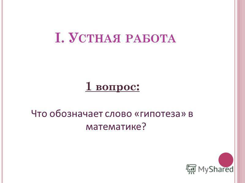 I. У СТНАЯ РАБОТА 1 вопрос : Что обозначает слово «гипотеза» в математике?