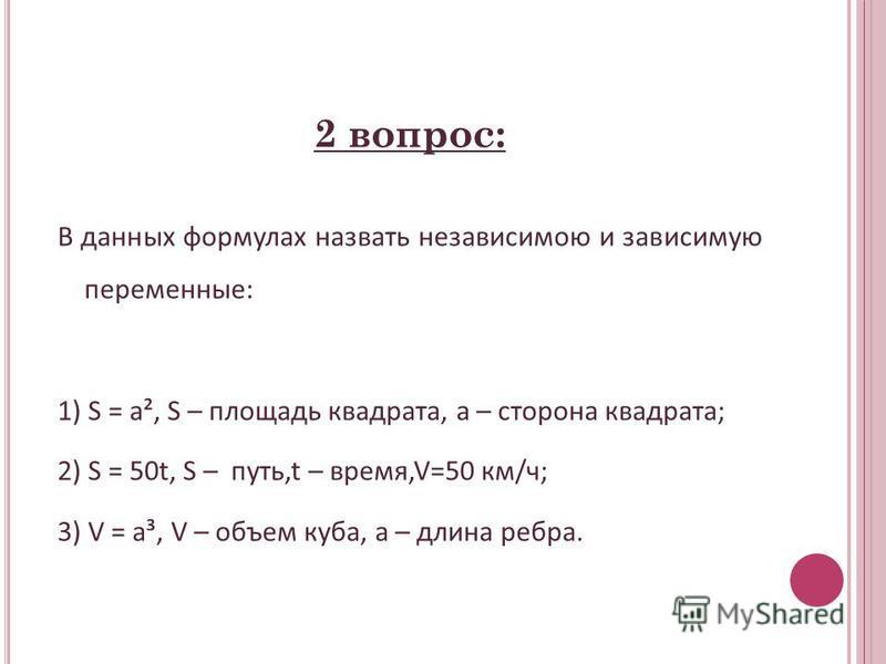 2 вопрос: В данных формулах назвать независимою и зависимую переменные: 1) S = a², S – площадь квадрата, a – сторона квадрата; 2) S = 50t, S – путь,t – время,V=50 км/ч; 3) V = a³, V – объем куба, а – длина ребра.