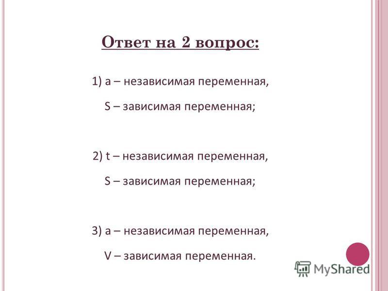 Ответ на 2 вопрос: 1) а – независимая переменная, S – зависимая переменная; 2) t – независимая переменная, S – зависимая переменная; 3) а – независимая переменная, V – зависимая переменная.