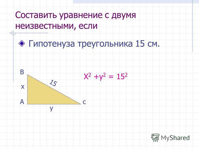 Составить уравнение с двумя неизвестными, если Гипотенуза треугольника 15 см. А В с 15 x y X 2 +y 2 = 15 2