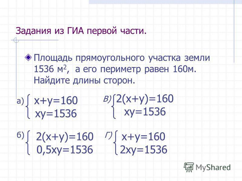 Задания из ГИА первой части. Площадь прямоугольного участка земли 1536 м 2, а его периметр равен 160 м. Найдите длины сторон. x+y=160 xy=1536 2(x+y)=160 xy=1536 2(x+y)=160 0,5xy=1536 x+y=160 2xy=1536 a) б) В) Г)