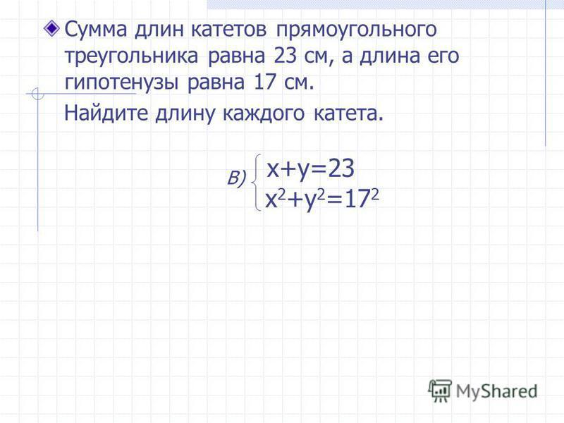 Сумма длин катетов прямоугольного треугольника равна 23 см, а длина его гипотенузы равна 17 см. Найдите длину каждого катета. x+y=23 x 2 +y 2 =17 2 В)