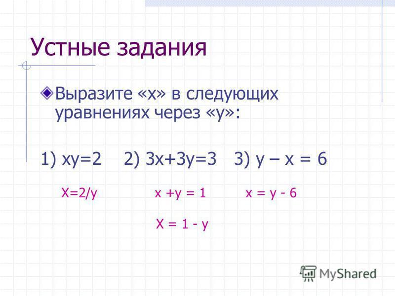 Устные задания Выразите «x» в следующих уравнениях через «у»: 1) xy=2 2) 3x+3y=3 3) y – x = 6 X=2/yx +y = 1x = y - 6 X = 1 - y