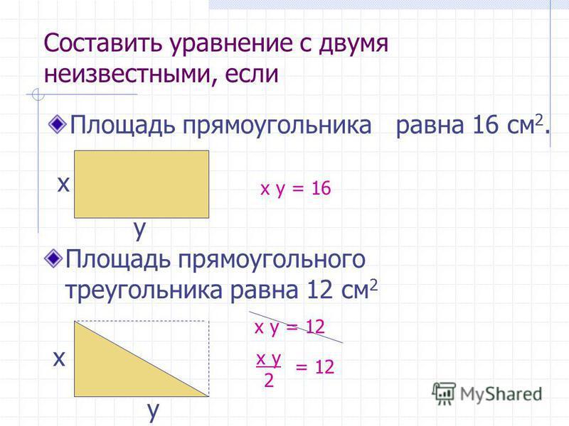 Составить уравнение с двумя неизвестными, если Площадь прямоугольного треугольника равна 12 см 2 x y = 12 x y 2 = 12 Площадь прямоугольника равна 16 см 2. x y = 16 x y x y