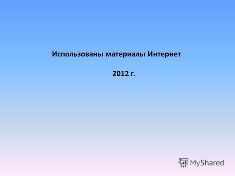 Использованы материалы Интернет 2012 г.