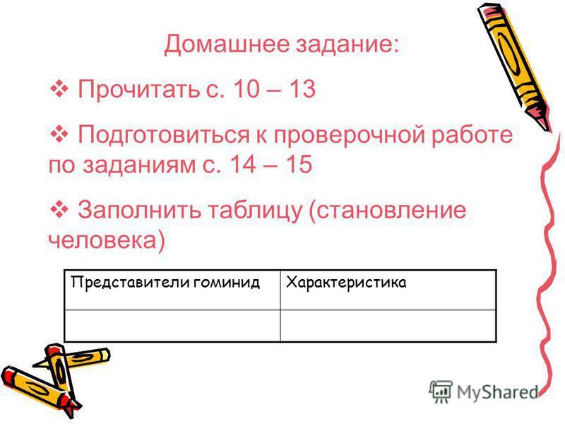 Домашнее задание: Прочитать с. 10 – 13 Подготовиться к проверочной работе по заданиям с. 14 – 15 Заполнить таблицу (становление человека) Представители гоминид Характеристика