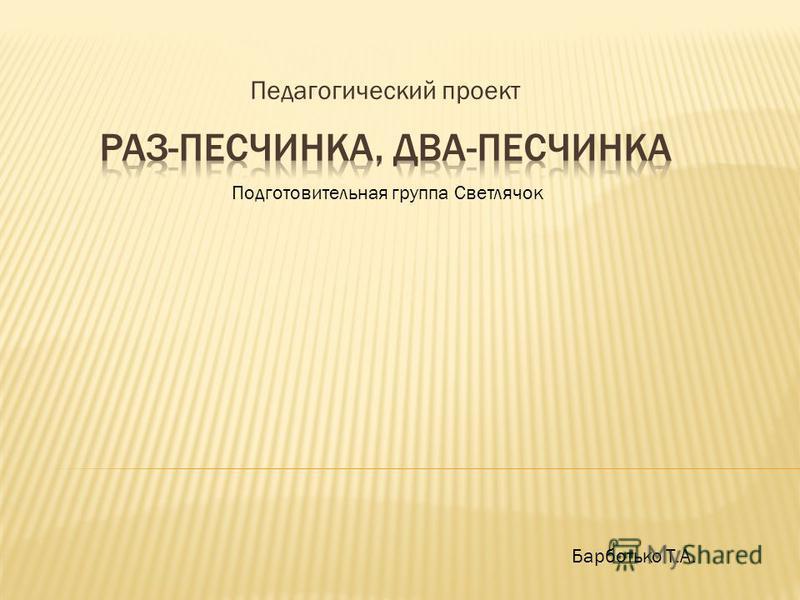 Педагогический проект Барботько Т.А. Подготовительная группа Светлячок