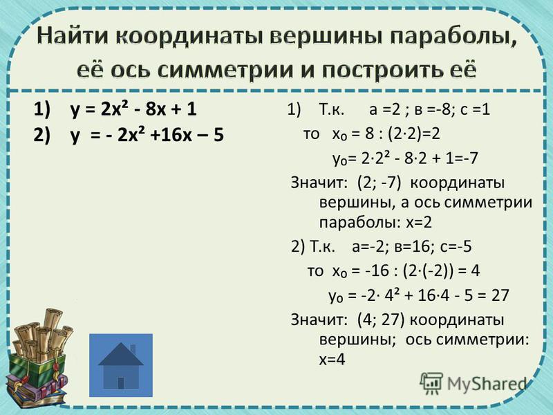 1)у = 2 х² - 8 х + 1 2)у = - 2 х² +16 х – 5 1)Т.к. а =2 ; в =-8; с =1 то х = 8 : (2·2)=2 у= 2·2² - 8·2 + 1=-7 Значит: (2; -7) координаты вершины, а ось симметрии параболы: х=2 2) Т.к. а=-2; в=16; с=-5 то х = -16 : (2·(-2)) = 4 у = -2· 4² + 16·4 - 5 =