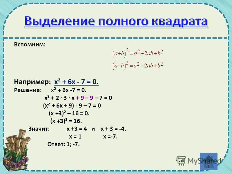 Вспомним: Например: х² + 6 х - 7 = 0. Решение: х² + 6 х -7 = 0. х² + 2 · 3 · х + 9 – 9 – 7 = 0 (х² + 6 х + 9) - 9 – 7 = 0 (х +3)² – 16 = 0. (х +3)² = 16. Значит: х +3 = 4 и х + 3 = -4. х = 1 х =-7. Ответ: 1; -7.