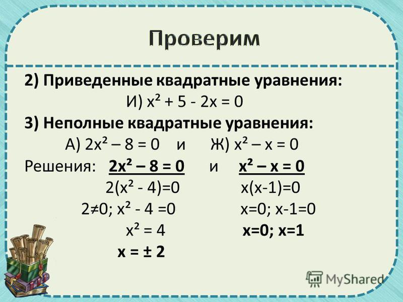 2) Приведенные квадратные уравнения: И) х² + 5 - 2 х = 0 3) Неполные квадратные уравнения: А) 2 х² – 8 = 0 и Ж) х² – х = 0 Решения: 2 х² – 8 = 0 и х² – х = 0 2(х² - 4)=0 х(х-1)=0 20; х² - 4 =0 х=0; х-1=0 х² = 4 х=0; х=1 х = ± 2