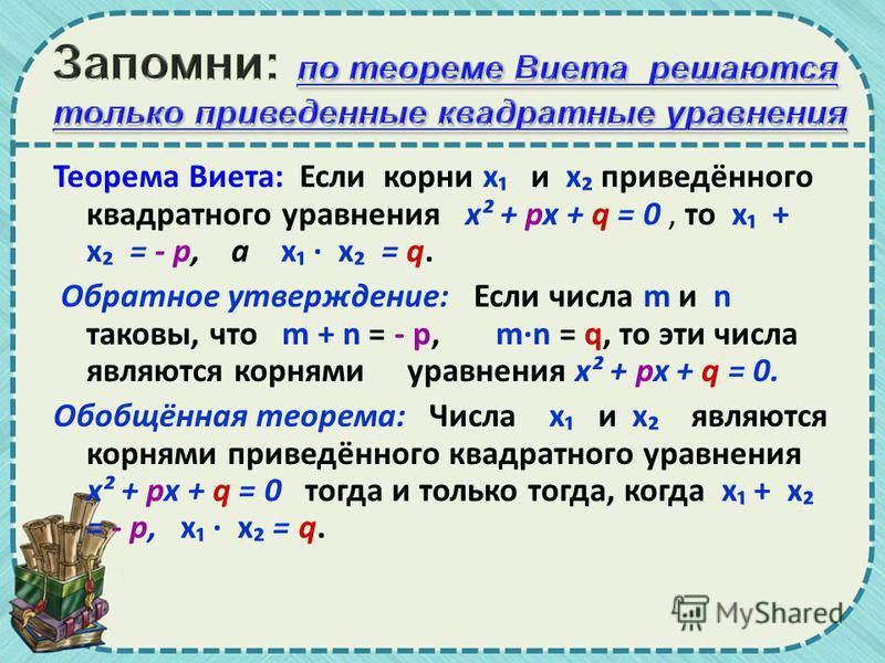 Теорема Виета: Если корни х и х приведённого квадратного уравнения х² + px + q = 0, то х + х = - p, а х · х = q. Обратное утверждение: Если числа m и n таковы, что m + n = - p, mn = q, то эти числа являются корнями уравнения х² + px + q = 0. Обобщённ