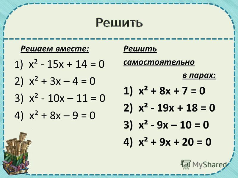 Решаем вместе: 1 ) х² - 15 х + 14 = 0 2) х² + 3 х – 4 = 0 3) х² - 10 х – 11 = 0 4) х² + 8 х – 9 = 0 Решить самостоятельно в парах: 1) х² + 8 х + 7 = 0 2) х² - 19 х + 18 = 0 3) х² - 9 х – 10 = 0 4) х² + 9 х + 20 = 0