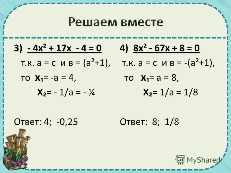 3)- 4 х² + 17 х - 4 = 0 т.к. а = с и в = (а²+1), то х= -а = 4, Х= - 1/а = - ¼ Ответ: 4; -0,25 4)8 х² - 67 х + 8 = 0 т.к. а = с и в = -(а²+1), то х= а = 8, Х= 1/а = 1/8 Ответ: 8; 1/8