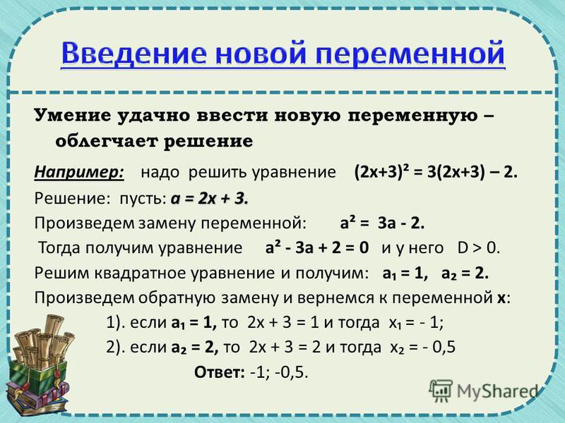 Умение удачно ввести новую переменную – облегчает решение Например: надо решить уравнение (2 х+3)² = 3(2 х+3) – 2. а = 2 х + 3. Решение: пусть: а = 2 х + 3. Произведем замену переменной: а² = 3 а - 2. Тогда получим уравнение а² - 3 а + 2 = 0 и у него