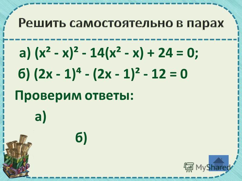 а) (х² - х)² - 14(х² - х) + 24 = 0; б) (2 х - 1) - (2 х - 1)² - 12 = 0 Проверим ответы: а) б)