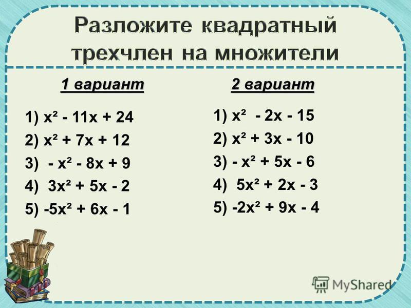 1 вариант 1) х² - 11 х + 24 2) х² + 7 х + 12 3) - х² - 8 х + 9 4) 3 х² + 5 х - 2 5) -5 х² + 6 х - 1 2 вариант 1) х² - 2 х - 15 2) х² + 3 х - 10 3) - х² + 5 х - 6 4) 5 х² + 2 х - 3 5) -2 х² + 9 х - 4