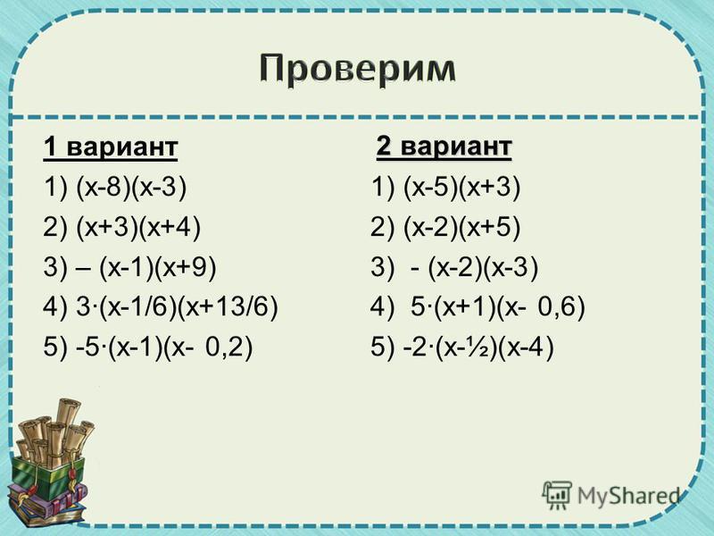 1 вариант 1) (х-8)(х-3) 2) (х+3)(х+4) 3) – (х-1)(х+9) 4) 3·(х-1/6)(х+13/6) 5) -5·(х-1)(х- 0,2) 2 вариант 1) (х-5)(х+3) 2) (х-2)(х+5) 3) - (х-2)(х-3) 4) 5·(х+1)(х- 0,6) 5) -2·(х-½)(х-4)