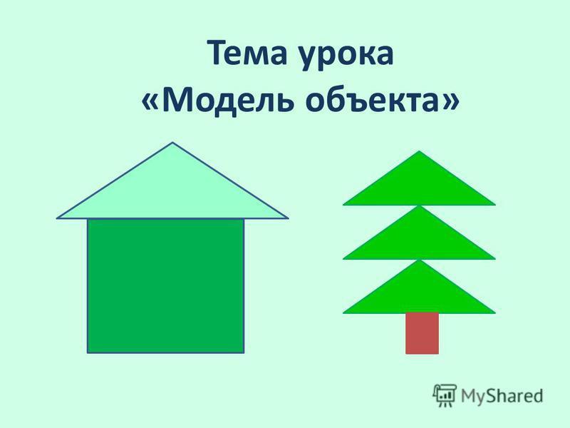 Тема урока «Модель объекта»