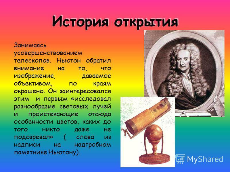 История открытия Занимаясь усовершенствованием телескопов. Ньютон обратил внимание на то, что изображение, даваемое объективом, по краям окрашено. Он заинтересовался этим и первым «исследовал разнообразие световых лучей и проистекающие отсюда особенн