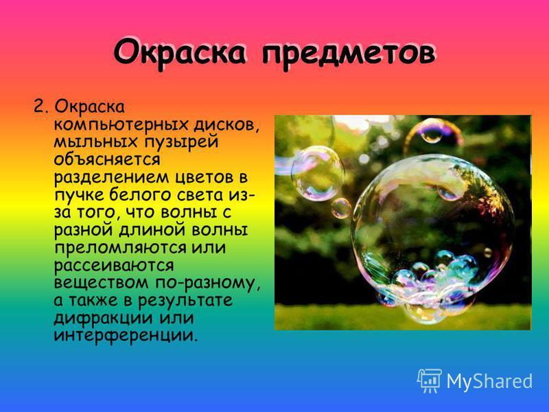 Окраска предметов 2. Окраска компьютерных дисков, мыльных пузырей объясняется разделением цветов в пучке белого света из- за того, что волны с разной длиной волны преломляются или рассеиваются веществом по-разному, а также в результате дифракции или