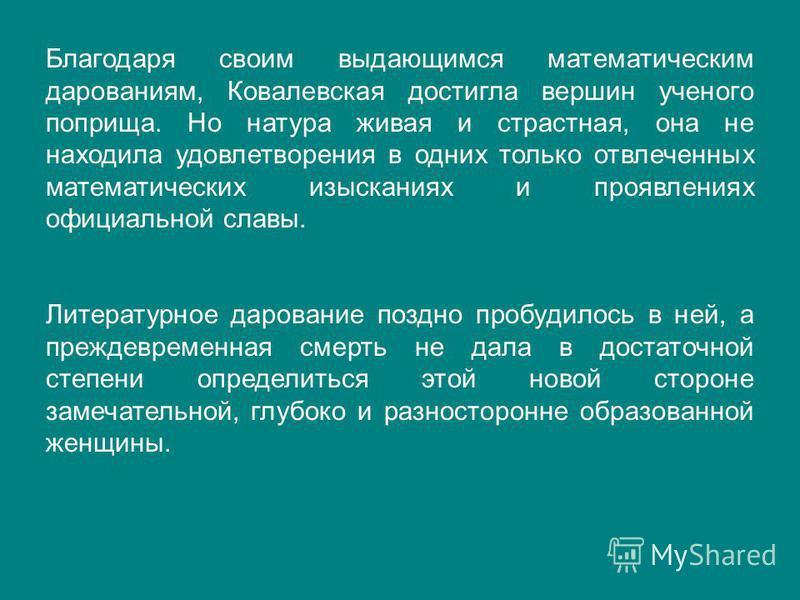 Благодаря своим выдающимся математическим дарованиям, Ковалевская достигла вершин ученого поприща. Но натура живая и страстная, она не находила удовлетворения в одних только отвлеченных математических изысканиях и проявлениях официальной славы. Литер