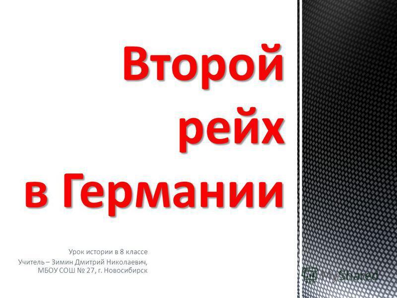 Урок истории в 8 классе Учитель – Зимин Дмитрий Николаевич, МБОУ СОШ 27, г. Новосибирск Второй рейх в Германии