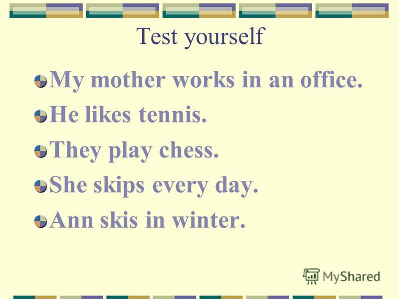 Test yourself My mother works in an office. He likes tennis. They play chess. She skips every day. Ann skis in winter.