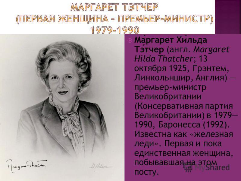 Маргарет Хильда Тэтчер (англ. Margaret Hilda Thatcher; 13 октября 1925, Грэнтем, Линкольншир, Англия) премьер-министр Великобритании (Консервативная партия Великобритании) в 1979 1990, Баронесса (1992). Известна как «железная леди». Первая и пока еди