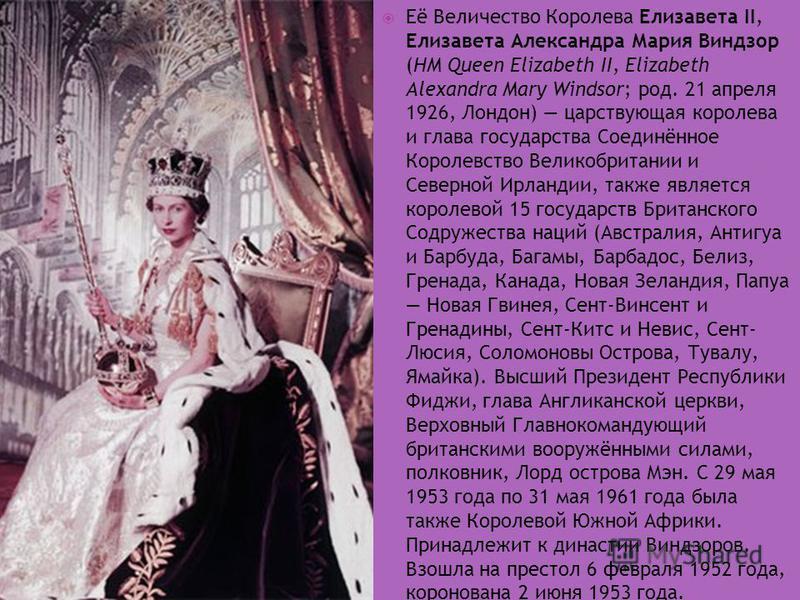 Её Величество Королева Елизавета II, Елизавета Александра Мария Виндзор (HM Queen Elizabeth II, Elizabeth Alexandra Mary Windsor; род. 21 апреля 1926, Лондон) царствующая королева и глава государства Соединённое Королевство Великобритании и Северной