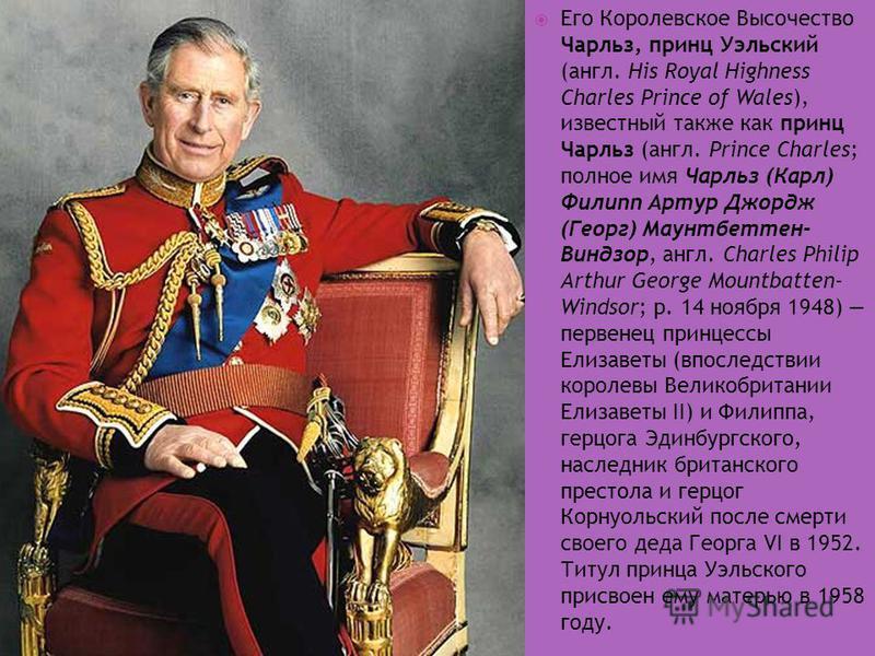Его Королевское Высочество Чарльз, принц Уэльский (англ. His Royal Highness Charles Prince of Wales), известный также как принц Чарльз (англ. Prince Charles; полное имя Чарльз (Карл) Филипп Артур Джордж (Георг) Маунтбеттен- Виндзор, англ. Charles Phi