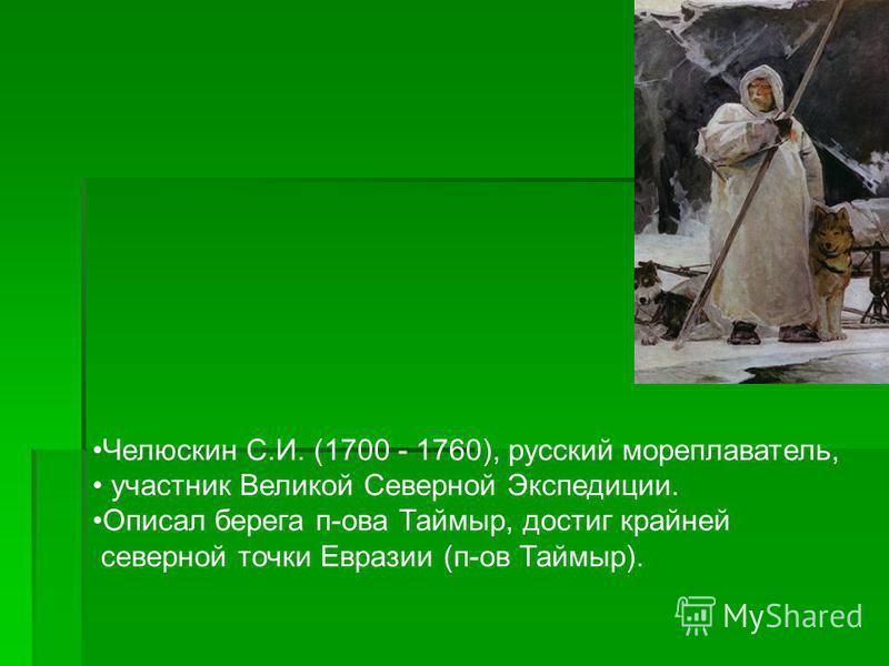 Челюскин С.И. (1700 - 1760), русский мореплаватель, участник Великой Северной Экспедиции. Описал берега п-ова Таймыр, достиг крайней северной точки Евразии (п-ов Таймыр).
