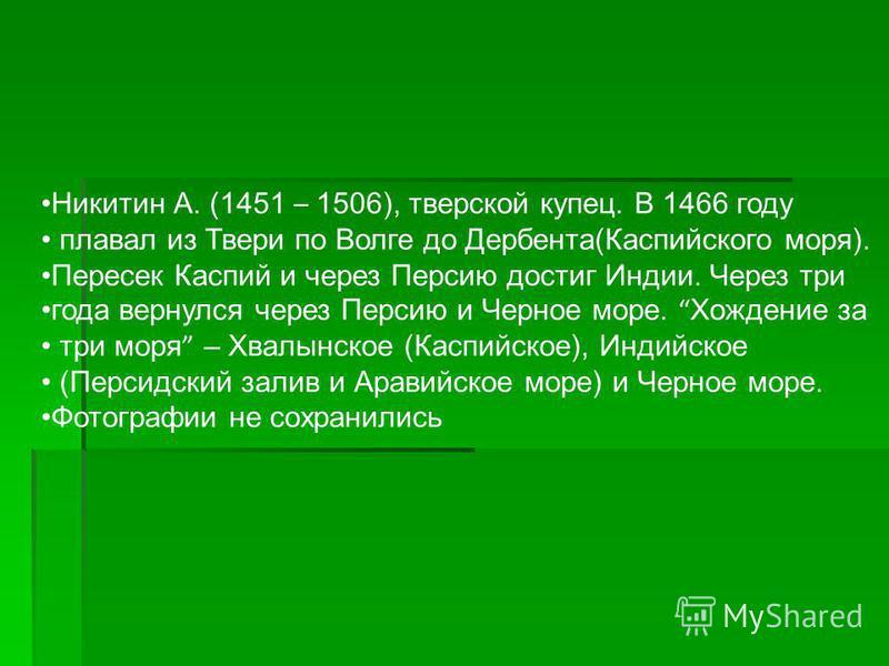 Никитин А. (1451 – 1506), тверской купец. В 1466 году плавал из Твери по Волге до Дербента(Каспийского моря). Пересек Каспий и через Персию достиг Индии. Через три года вернулся через Персию и Черное море. Хождение за три моря – Хвалынское (Каспийско