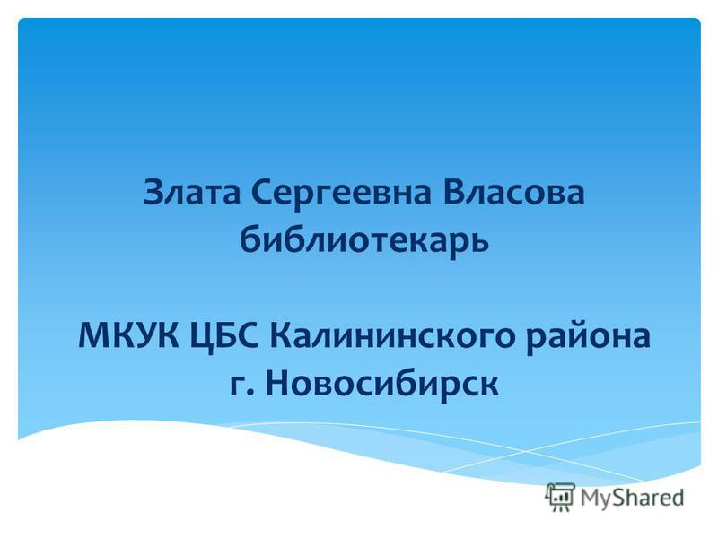 Злата Сергеевна Власова библиотекарь МКУК ЦБС Калининского района г. Новосибирск