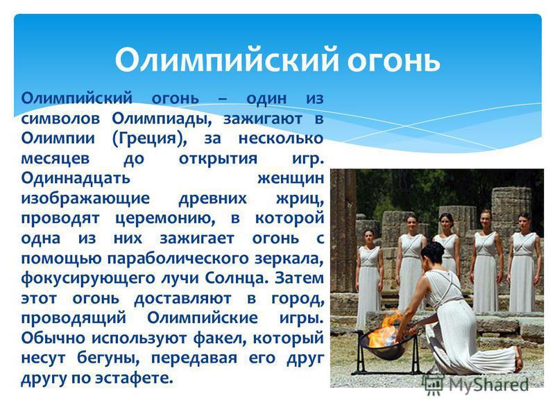 Олимпийский огонь – один из символов Олимпиады, зажигают в Олимпии (Греция), за несколько месяцев до открытия игр. Одиннадцать женщин изображающие древних жриц, проводят церемонию, в которой одна из них зажигает огонь с помощью параболического зеркал