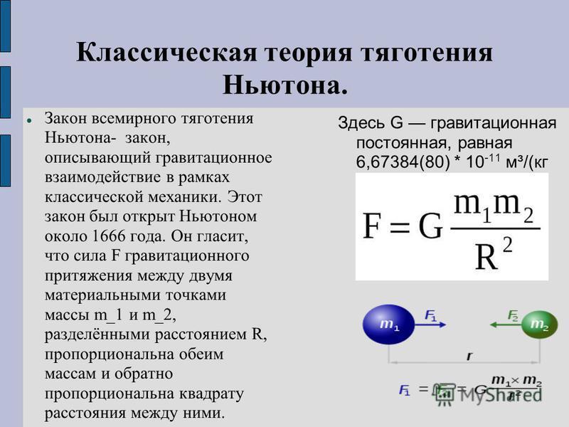 Классическая теория тяготения Ньютона. Закон всемирного тяготения Ньютона- закон, описывающий гравитационное взаимодействие в рамках классической механики. Этот закон был открыт Ньютоном около 1666 года. Он гласит, что сила F гравитационного притяжен