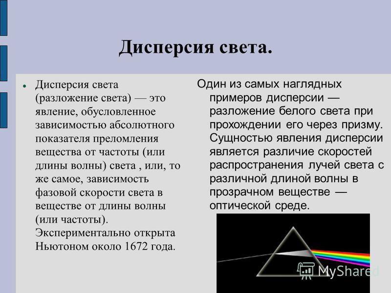 Дисперсия света. Дисперсия света (разложение света) это явление, обусловленное зависимостью абсолютного показателя преломления вещества от частоты (или длины волны) света, или, то же самое, зависимость фазовой скорости света в веществе от длины волны