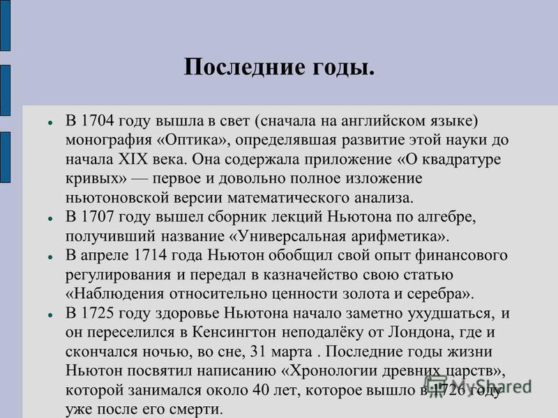 Последние годы. В 1704 году вышла в свет (сначала на английском языке) монография «Оптика», определявшая развитие этой науки до начала XIX века. Она содержала приложение «О квадратуре кривых» первое и довольно полное изложение ньютоновской версии мат