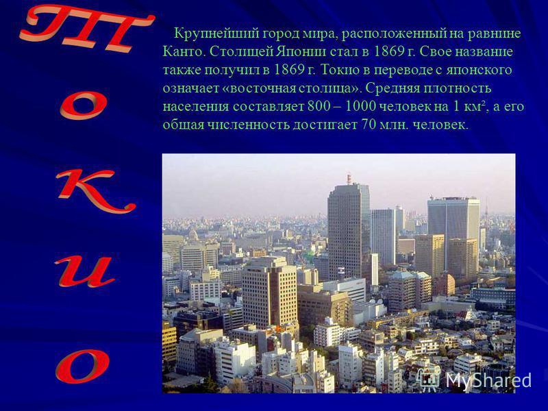 Крупнейший город мира, расположенный на равнине Канто. Столицей Японии стал в 1869 г. Свое название также получил в 1869 г. Токио в переводе с японского означает «восточная столица». Средняя плотность населения составляет 800 – 1000 человек на 1 км²,
