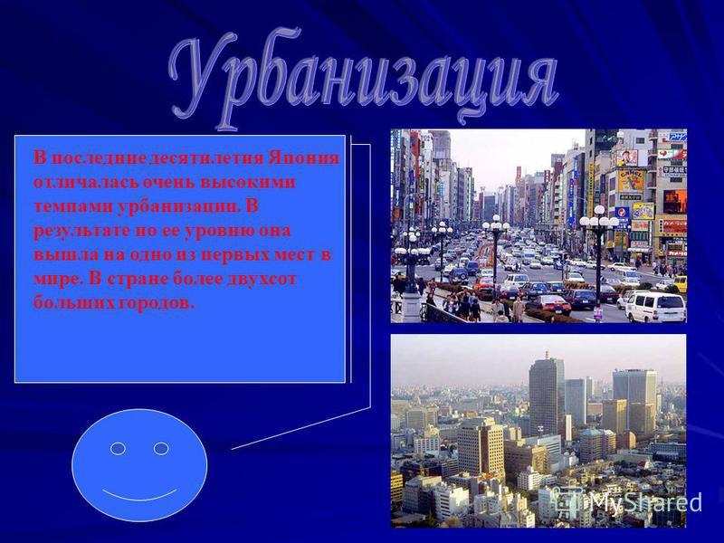 В последние десятилетия Япония отличалась очень высокими темпами урбанизации. В результате по ее уровню она вышла на одно из первых мест в мире. В стране более двухсот больших городов.