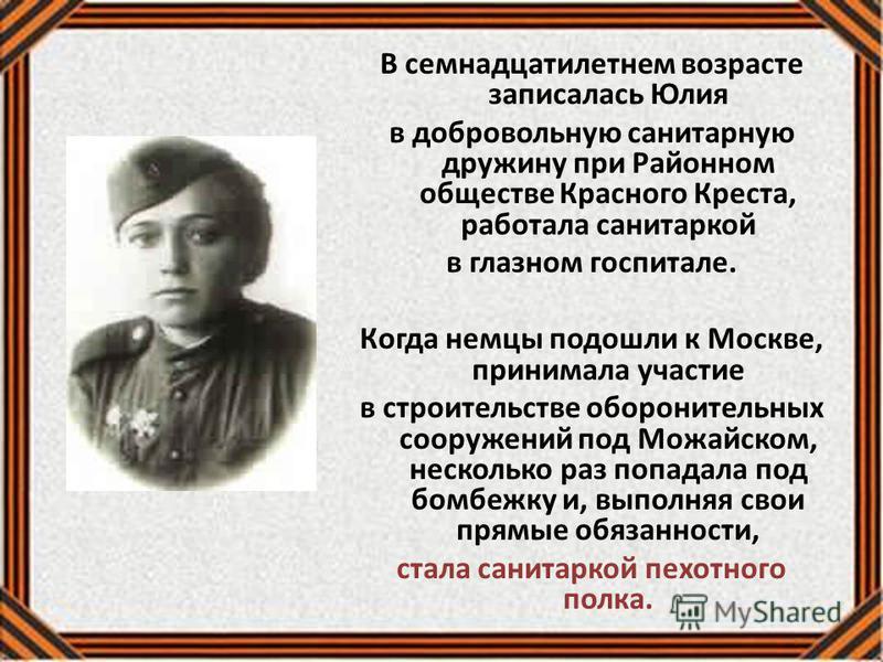В семнадцатилетнем возрасте записалась Юлия в добровольную санитарную дружину при Районном обществе Красного Креста, работала санитаркой в глазном госпитале. Когда немцы подошли к Москве, принимала участие в строительстве оборонительных сооружений по