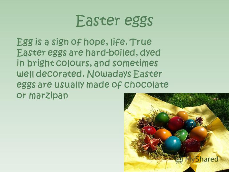 Easter eggs Egg is a sign of hope, life. True Easter eggs are hard-boiled, dyed in bright colours, and sometimes well decorated. Nowadays Easter eggs are usually made of chocolate or marzipan