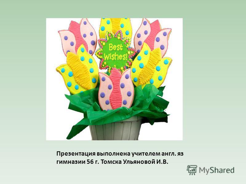 Презентация выполнена учителем англ. яз гимназии 56 г. Томска Ульяновой И.В.