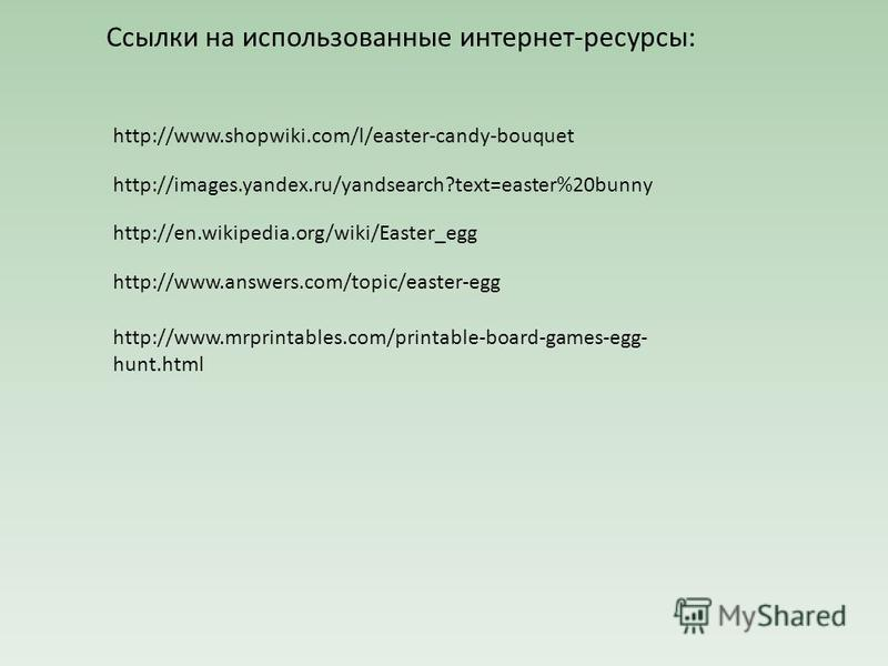 Ссылки на использованные интернет-ресурсы: http://www.shopwiki.com/l/easter-candy-bouquet http://images.yandex.ru/yandsearch?text=easter%20bunny http://en.wikipedia.org/wiki/Easter_egg http://www.answers.com/topic/easter-egg http://www.mrprintables.c