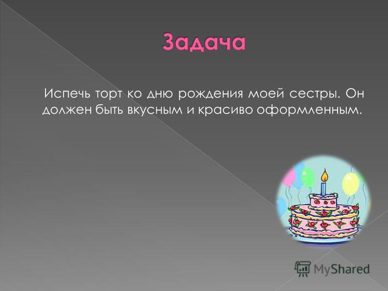 Испечь торт ко дню рождения моей сестры. Он должен быть вкусным и красиво оформленным.
